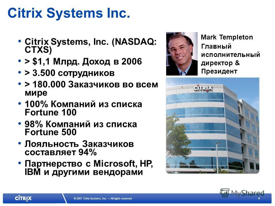 4 © 2007 Citrix Systems, Inc. All rights reserved Citrix Systems Inc. Citrix Systems, Inc. (NASDAQ: CTXS) > $1,1 Млрд. Доход в 2006 > 3.500 сотрудников > 180.000 Заказчиков во всем мире 100% Компаний из списка Fortune 100 98% Компаний из списка Fortu