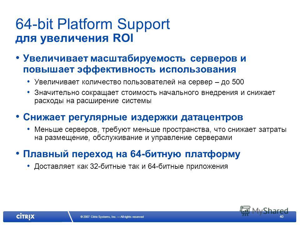 40 © 2007 Citrix Systems, Inc. All rights reserved 64-bit Platform Support для увеличения ROI Увеличивает масштабируемость серверов и повышает эффективность использования Увеличивает количество пользователей на сервер – до 500 Значительно сокращает с