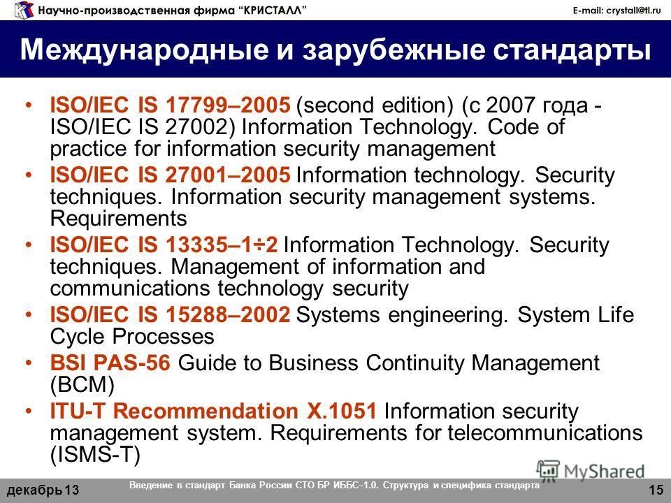 декабрь 13 Введение в стандарт Банка России СТО БР ИББС–1.0. Структура и специфика стандарта 15 Международные и зарубежные стандарты ISO/IEC IS 17799–2005 (second edition) (с 2007 года - ISO/IEC IS 27002) Information Technology. Code of practice for
