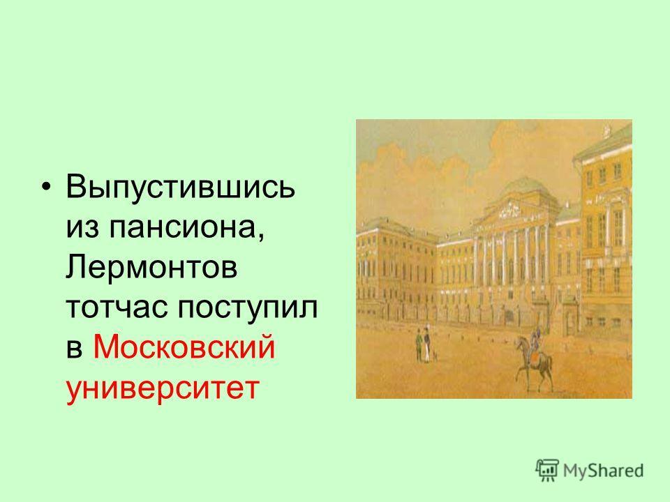 Выпустившись из пансиона, Лермонтов тотчас поступил в Московский университет