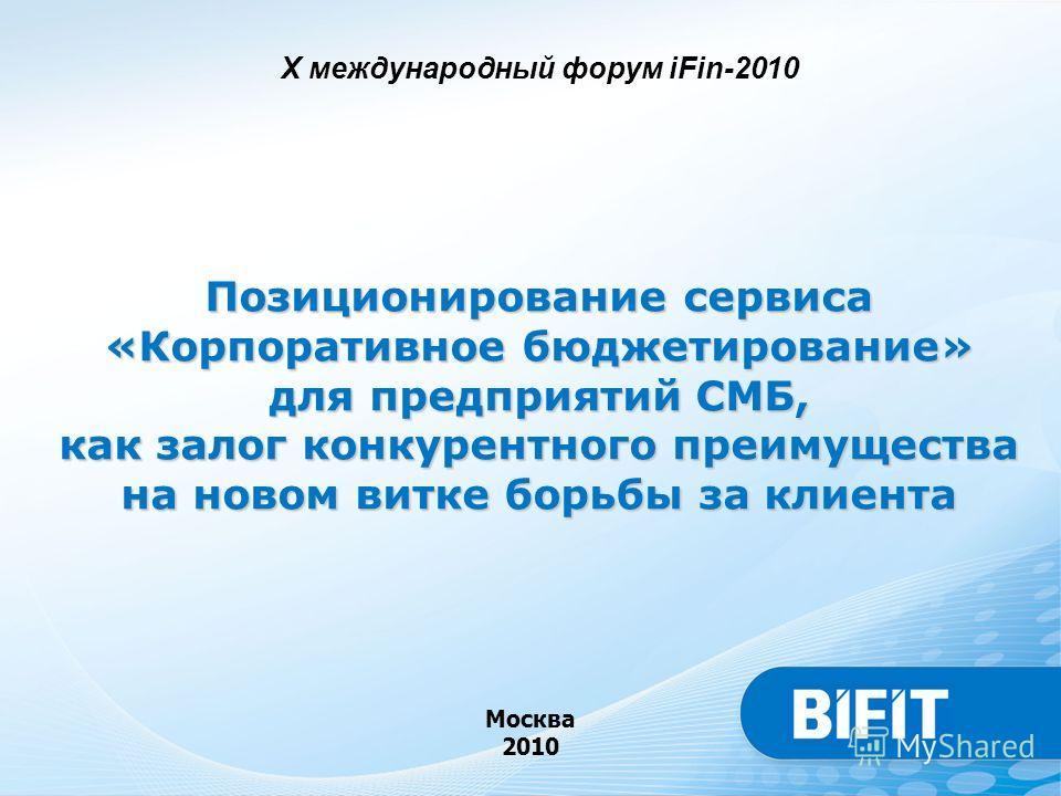 Позиционирование сервиса «Корпоративное бюджетирование» для предприятий СМБ, как залог конкурентного преимущества на новом витке борьбы за клиента Москва 2010 X международный форум iFin-2010