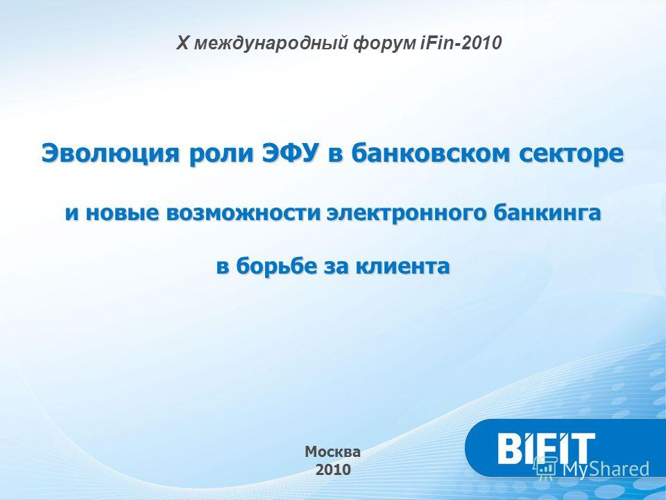 Москва 2010 X международный форум iFin-2010 Эволюция роли ЭФУ в банковском секторе и новые возможности электронного банкинга в борьбе за клиента