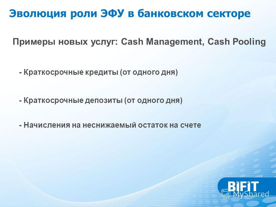 Примеры новых услуг: Cash Management, Cash Pooling - Краткосрочные кредиты (от одного дня) - Краткосрочные депозиты (от одного дня) - Начисления на неснижаемый остаток на счете Эволюция роли ЭФУ в банковском секторе