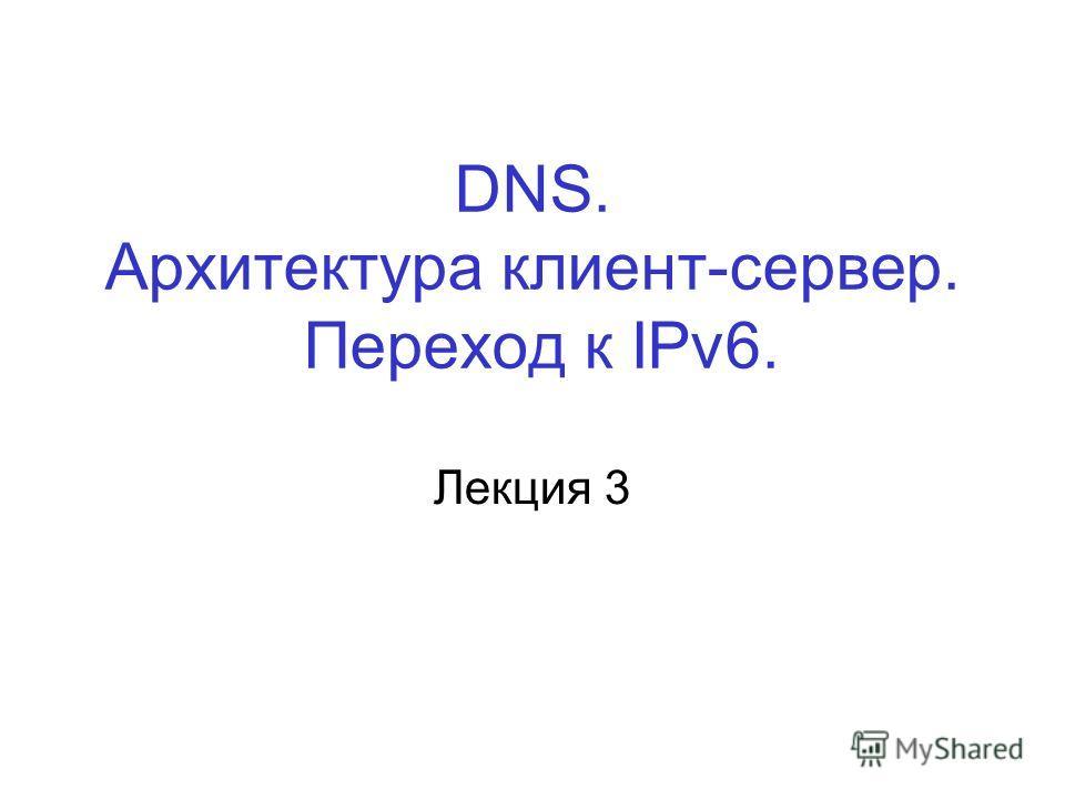 DNS. Архитектура клиент-сервер. Переход к IPv6. Лекция 3
