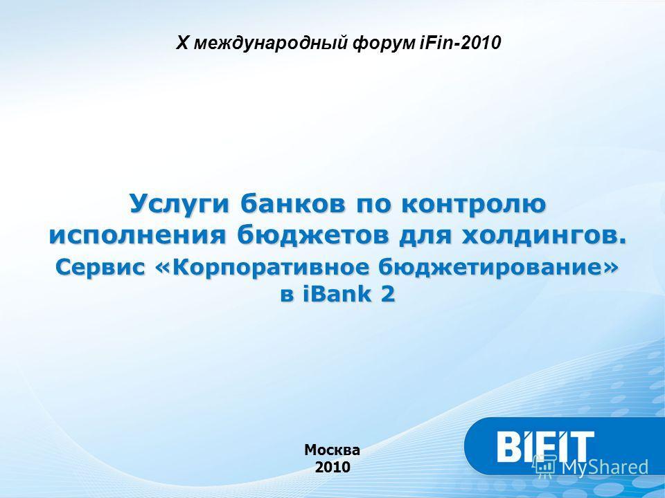 Услуги банков по контролю исполнения бюджетов для холдингов. Сервис «Корпоративное бюджетирование» в iBank 2 Москва 2010 X международный форум iFin-2010