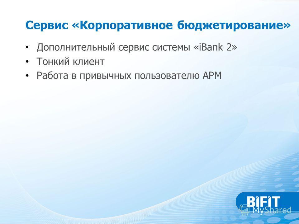 Сервис «Корпоративное бюджетирование» Дополнительный сервис системы «iBank 2» Тонкий клиент Работа в привычных пользователю АРМ