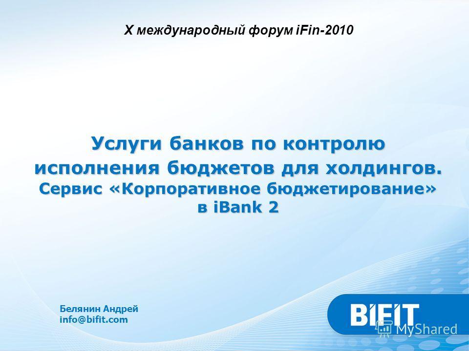 Белянин Андрей info@bifit.com Услуги банков по контролю исполнения бюджетов для холдингов. Сервис «Корпоративное бюджетирование» в iBank 2 X международный форум iFin-2010
