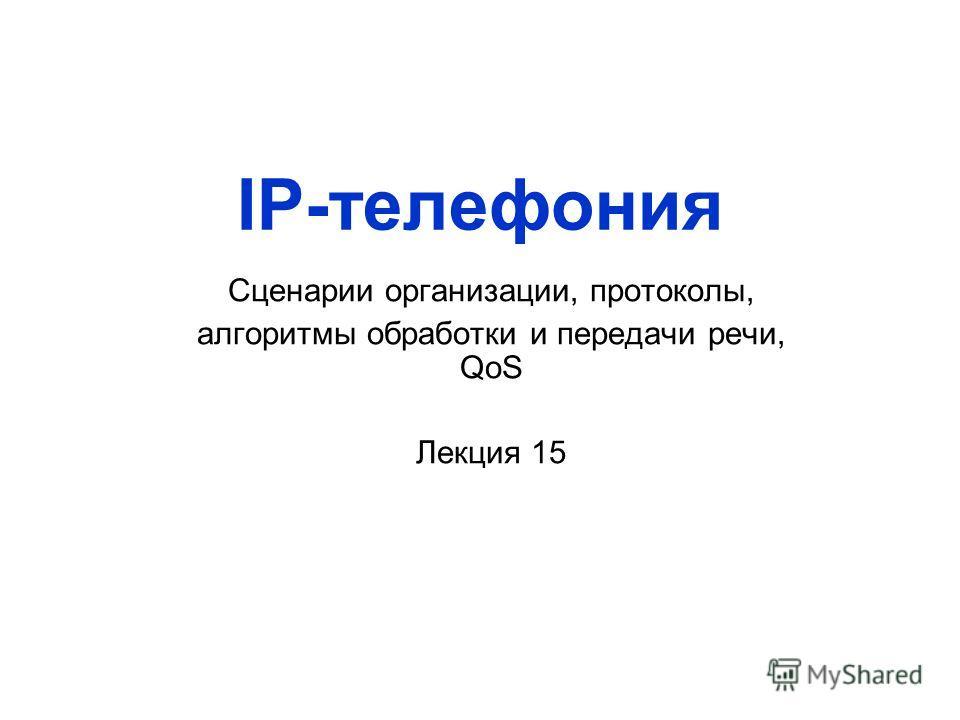 IP-телефония Сценарии организации, протоколы, алгоритмы обработки и передачи речи, QoS Лекция 15