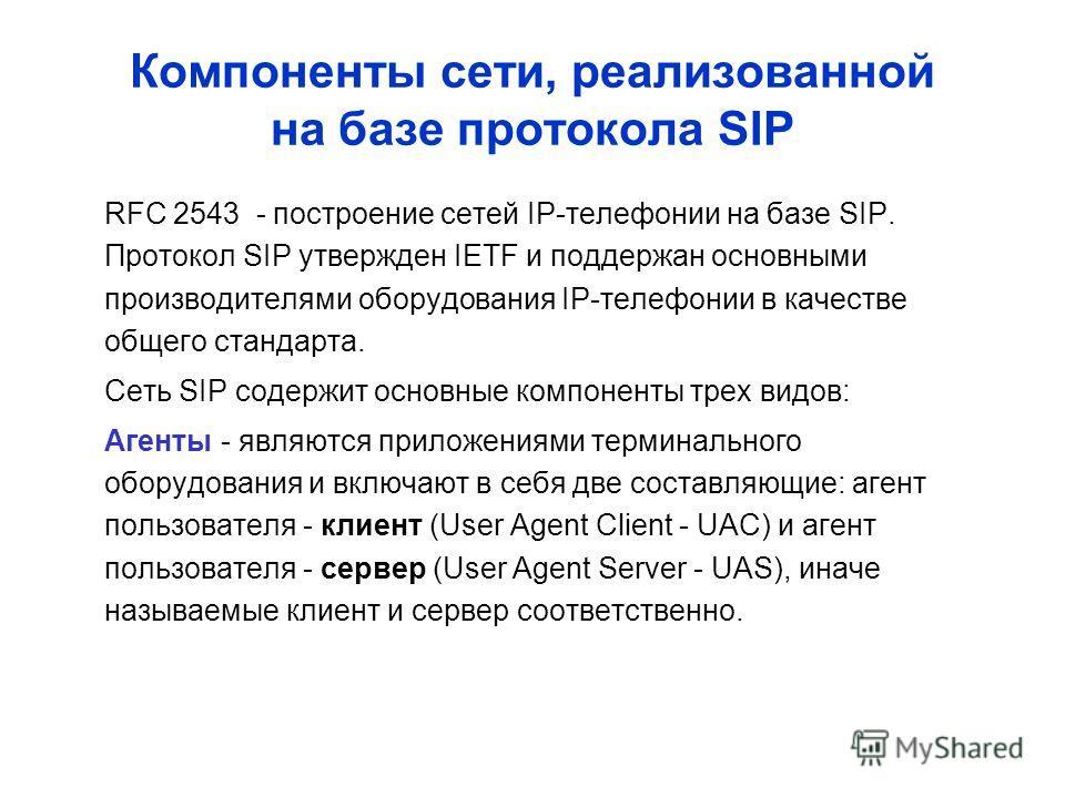 Компоненты сети, реализованной на базе протокола SIP RFC 2543 - построение сетей IP-телефонии на базе SIP. Протокол SIP утвержден IETF и поддержан основными производителями оборудования IP-телефонии в качестве общего стандарта. Сеть SIP содержит осно
