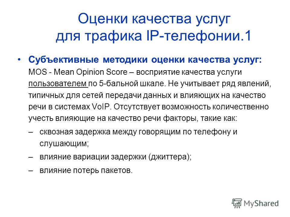 Оценки качества услуг для трафика IP-телефонии.1 Субъективные методики оценки качества услуг: MOS - Mean Opinion Score – восприятие качества услуги пользователем по 5-бальной шкале. Не учитывает ряд явлений, типичных для сетей передачи данных и влияю