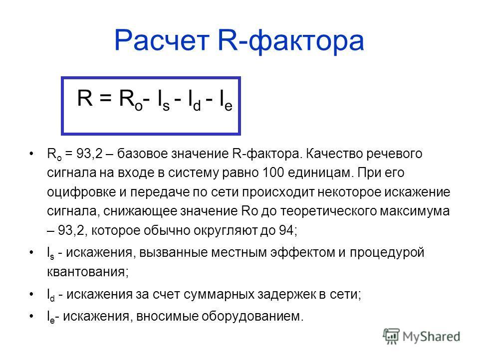 Расчет R-фактора R = R o - l s - l d - l e R o = 93,2 – базовое значение R-фактора. Качество речевого сигнала на входе в систему равно 100 единицам. При его оцифровке и передаче по сети происходит некоторое искажение сигнала, снижающее значение Ro до