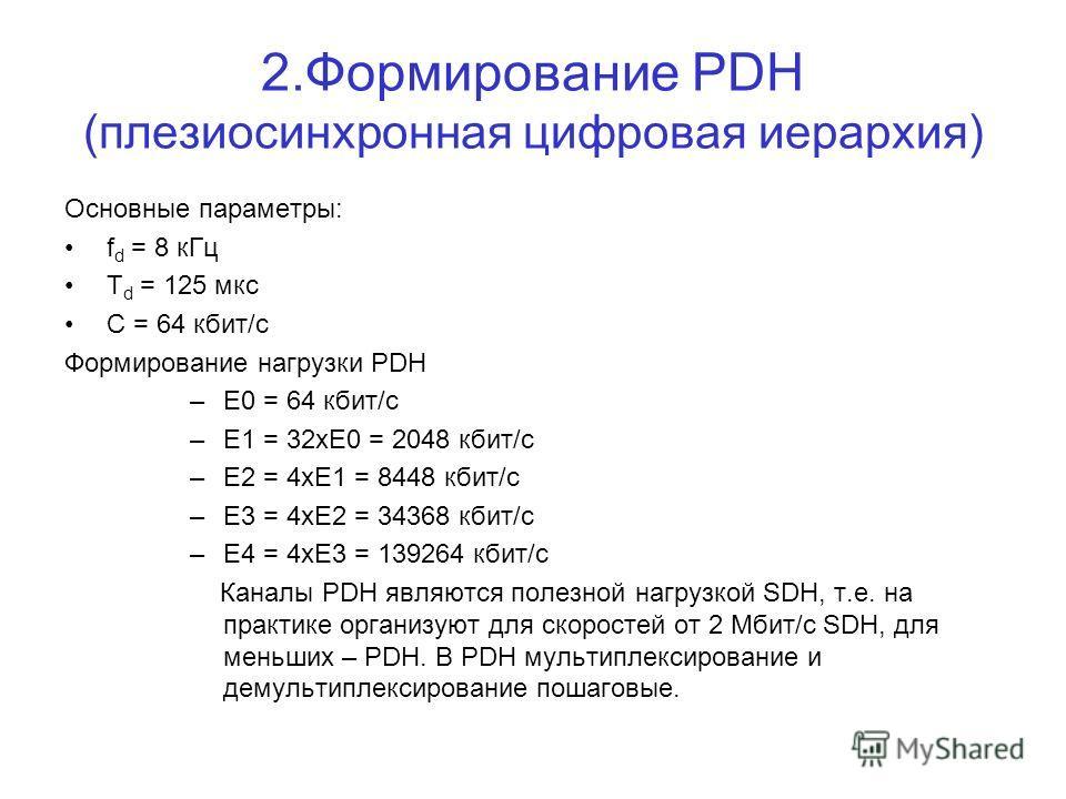 2.Формирование PDH (плезиосинхронная цифровая иерархия) Основные параметры: f d = 8 кГц Т d = 125 мкс С = 64 кбит/с Формирование нагрузки PDH –Е0 = 64 кбит/с –Е1 = 32xE0 = 2048 кбит/с –Е2 = 4хЕ1 = 8448 кбит/с –Е3 = 4хЕ2 = 34368 кбит/с –Е4 = 4хЕ3 = 13