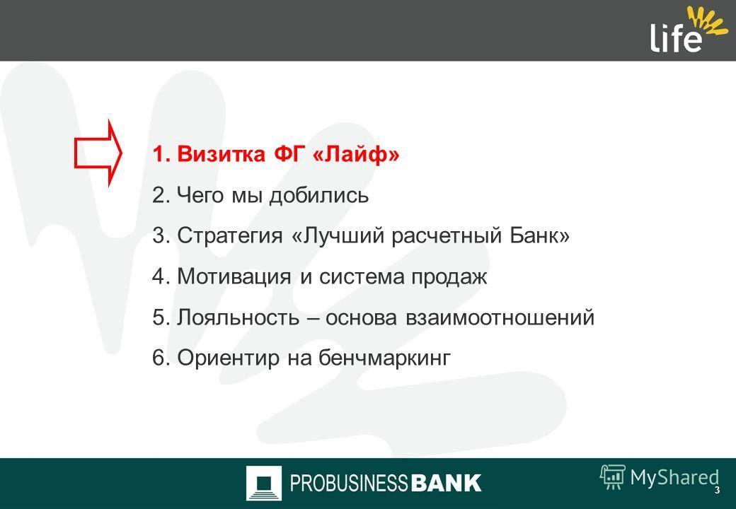 2 Содержание 1. Визитка ФГ «Лайф» 2. Чего мы добились 3. Стратегия «Лучший расчетный Банк» 4. Мотивация и система продаж 5. Лояльность – основа взаимоотношений 6. Ориентир на бенчмаркинг