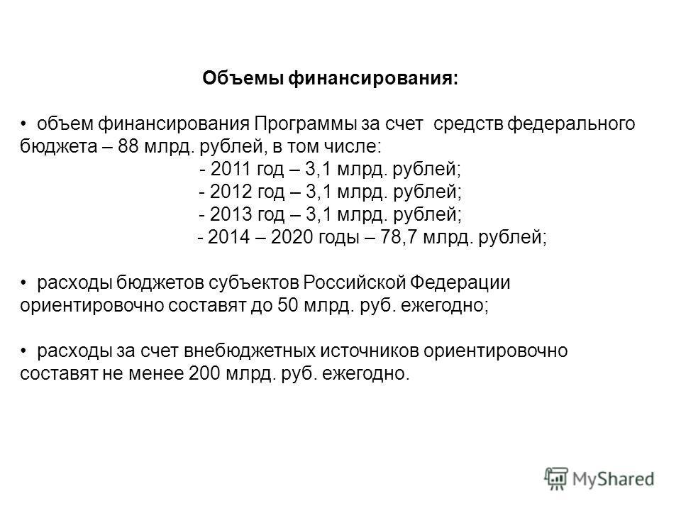 Объемы финансирования: объем финансирования Программы за счет средств федерального бюджета – 88 млрд. рублей, в том числе: - 2011 год – 3,1 млрд. рублей; - 2012 год – 3,1 млрд. рублей; - 2013 год – 3,1 млрд. рублей; - 2014 – 2020 годы – 78,7 млрд. ру