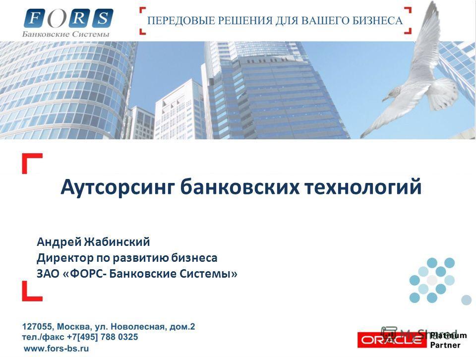 Аутсорсинг банковских технологий Андрей Жабинский Директор по развитию бизнеса ЗАО «ФОРС- Банковские Системы»