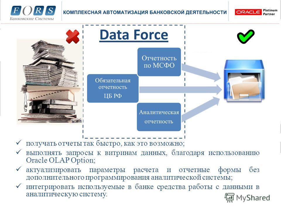 Daa Force получать отчеты так быстро, как это возможно; выполнять запросы к витринам данных, благодаря использованию Oracle OLAP Option; актуализировать параметры расчета и отчетные формы без дополнительного программирования аналитической системы; ин