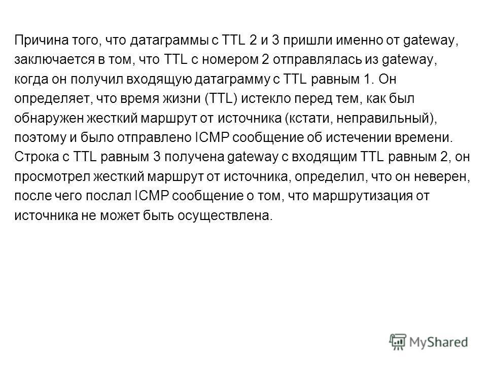 Причина того, что датаграммы с TTL 2 и 3 пришли именно от gateway, заключается в том, что TTL с номером 2 отправлялась из gateway, когда он получил входящую датаграмму с TTL равным 1. Он определяет, что время жизни (TTL) истекло перед тем, как был об