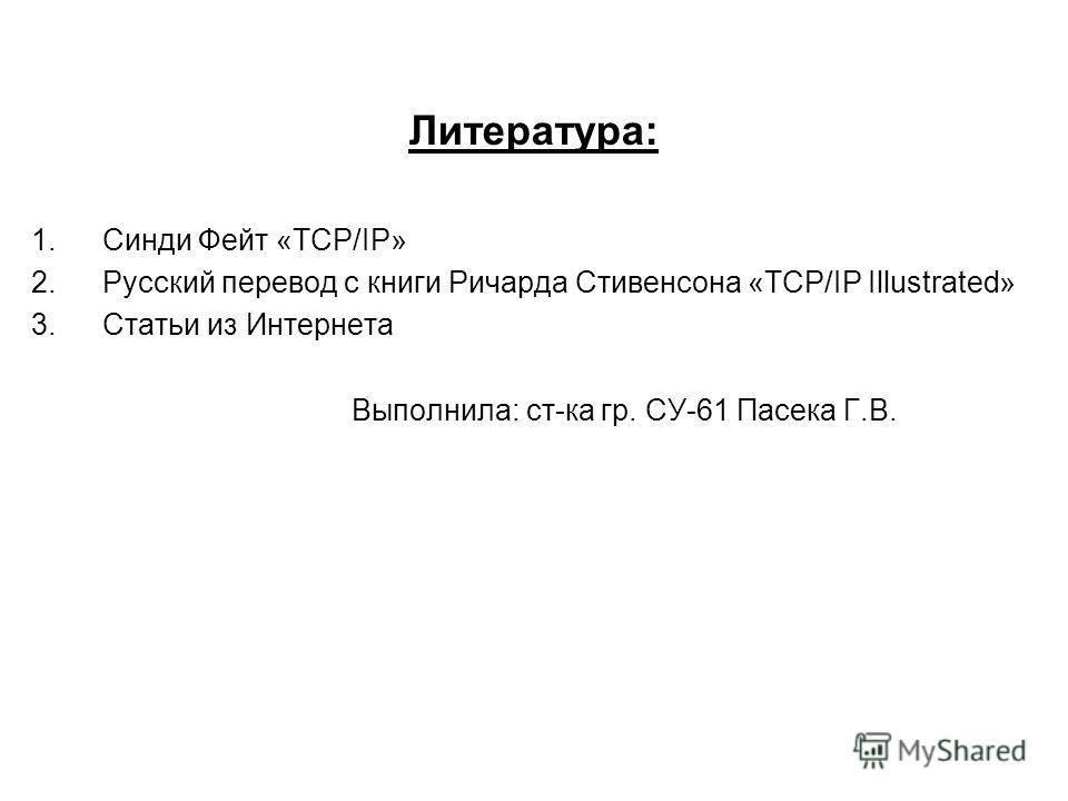 Литература: 1.Синди Фейт «TCP/IP» 2.Русский перевод с книги Ричарда Стивенсона «TCP/IP Illustrated» 3.Статьи из Интернета Выполнила: ст-ка гр. СУ-61 Пасека Г.В.