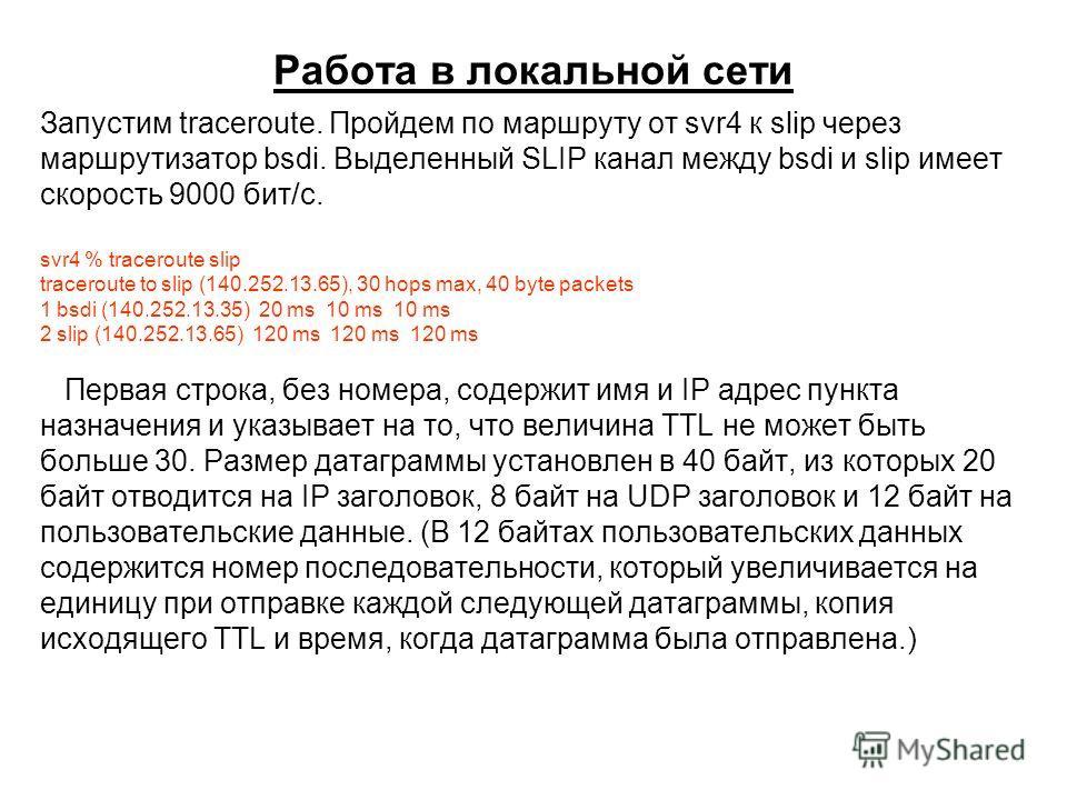 Работа в локальной сети Запустим traceroute. Пройдем по маршруту от svr4 к slip через маршрутизатор bsdi. Выделенный SLIP канал между bsdi и slip имеет скорость 9000 бит/с. svr4 % traceroute slip traceroute to slip (140.252.13.65), 30 hops max, 40 by