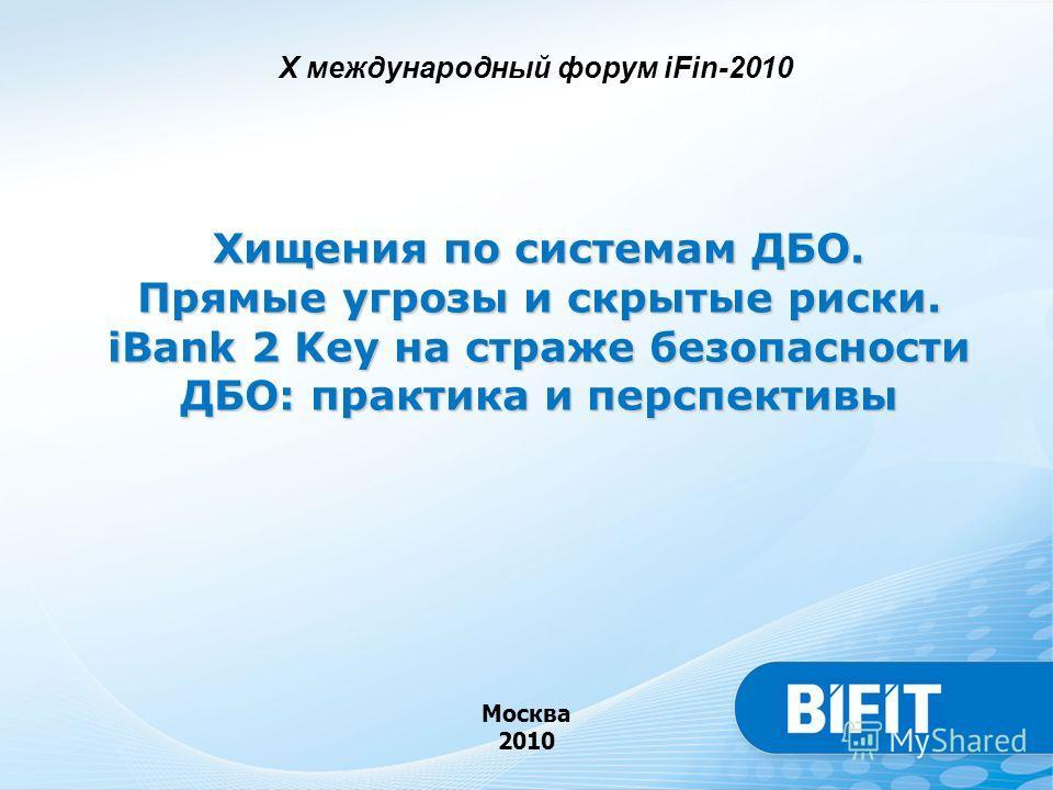 Хищения по системам ДБО. Прямые угрозы и скрытые риски. iBank 2 Key на страже безопасности ДБО: практика и перспективы Москва 2010 X международный форум iFin-2010
