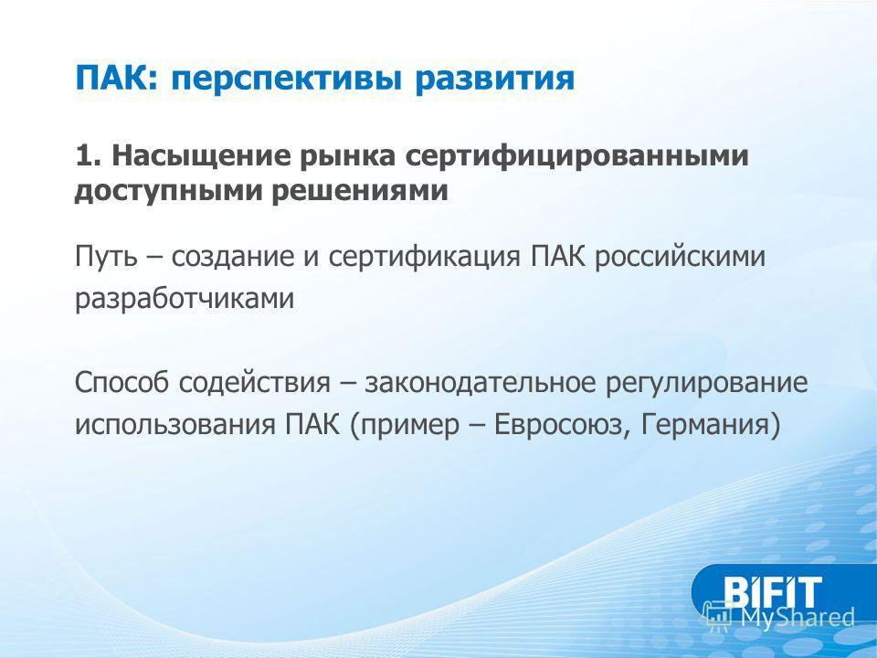 ПАК: перспективы развития Путь – создание и сертификация ПАК российскими разработчиками Способ содействия – законодательное регулирование использования ПАК (пример – Евросоюз, Германия) 1. Насыщение рынка сертифицированными доступными решениями