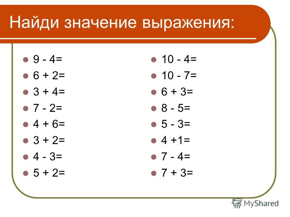 Найди значение выражения: 9 - 4= 6 + 2= 3 + 4= 7 - 2= 4 + 6= 3 + 2= 4 - 3= 5 + 2= 10 - 4= 10 - 7= 6 + 3= 8 - 5= 5 - 3= 4 +1= 7 - 4= 7 + 3=