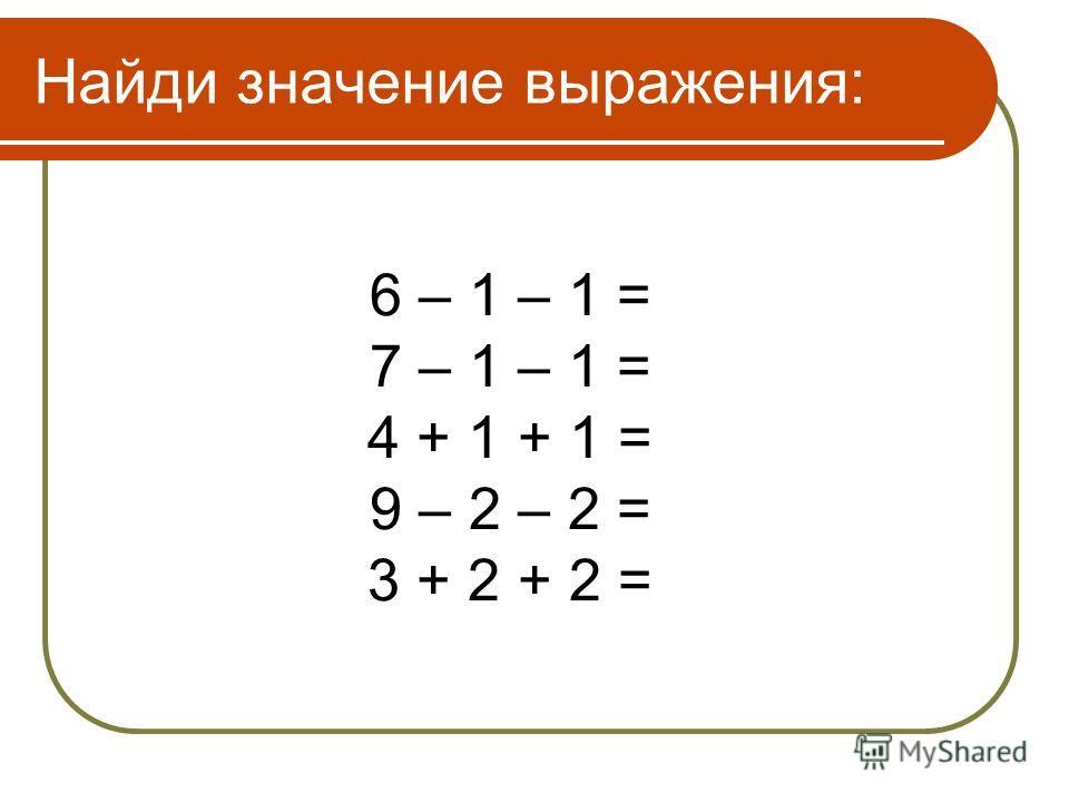 Найди значение выражения: 6 – 1 – 1 = 7 – 1 – 1 = 4 + 1 + 1 = 9 – 2 – 2 = 3 + 2 + 2 =