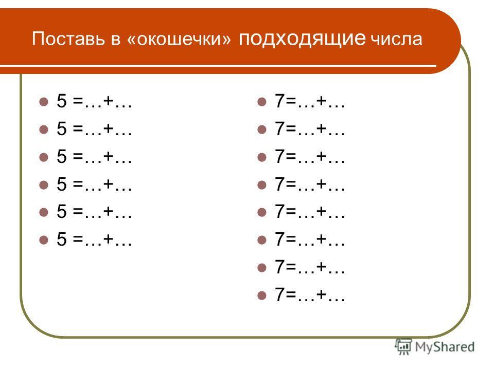 Поставь в «окошечки» подходящие числа 5 =…+… 7=…+…