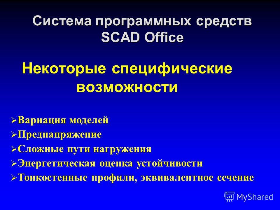 Система программных средств SCAD Office Некоторые специфические возможности Вариация моделей Преднапряжение Сложные пути нагружения Энергетическая оценка устойчивости Тонкостенные профили, эквивалентное сечение