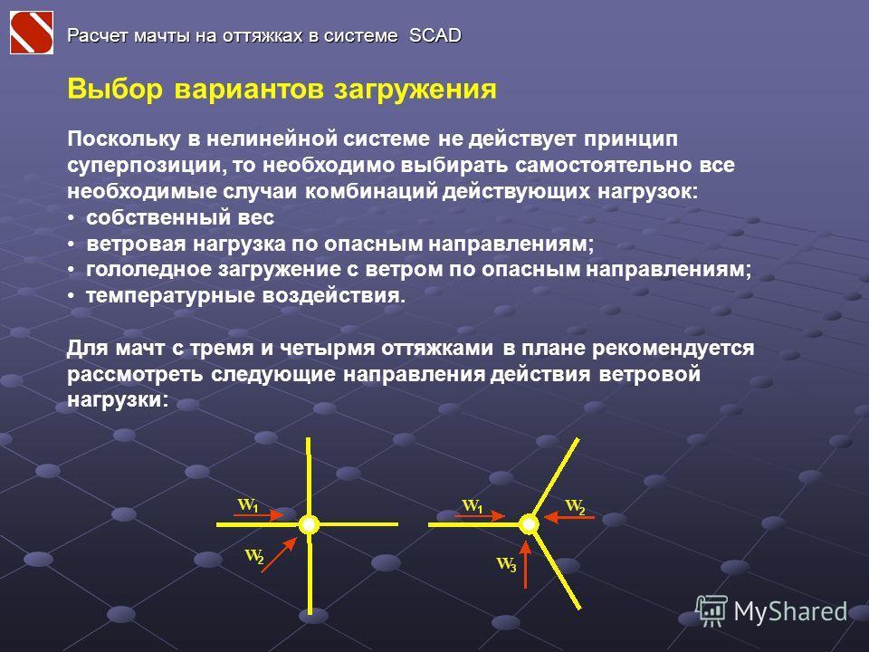 Расчет мачты на оттяжках в системе SCAD Выбор вариантов загружения Поскольку в нелинейной системе не действует принцип суперпозиции, то необходимо выбирать самостоятельно все необходимые случаи комбинаций действующих нагрузок: собственный вес ветрова