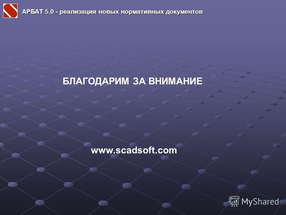 БЛАГОДАРИМ ЗА ВНИМАНИЕ www.scadsoft.com АРБАТ 5.0 - реализация новых нормативных документов