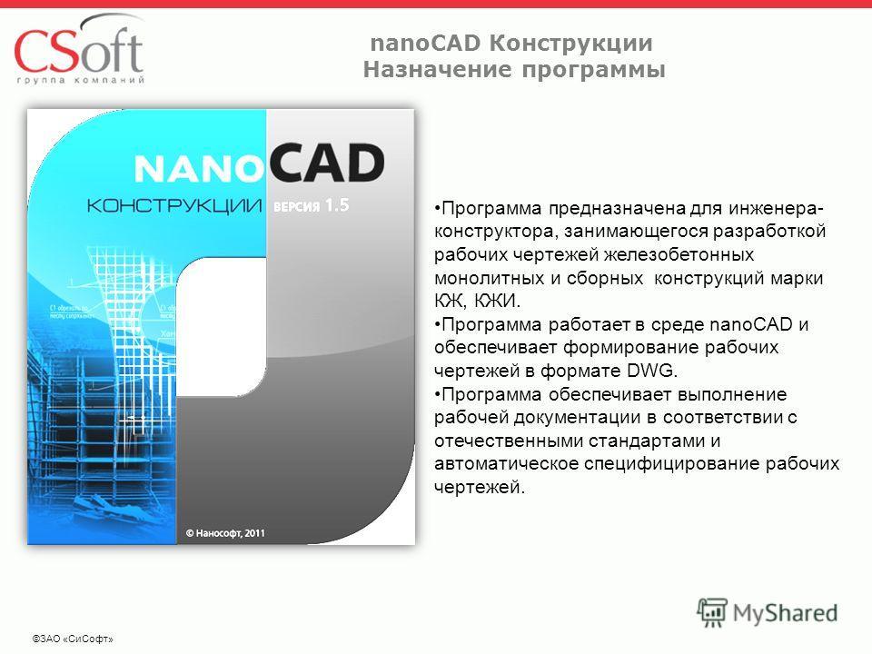 nanoCAD Конструкции Назначение программы ©ЗАО «СиСофт» Программа предназначена для инженера- конструктора, занимающегося разработкой рабочих чертежей железобетонных монолитных и сборных конструкций марки КЖ, КЖИ. Программа работает в среде nanoCAD и