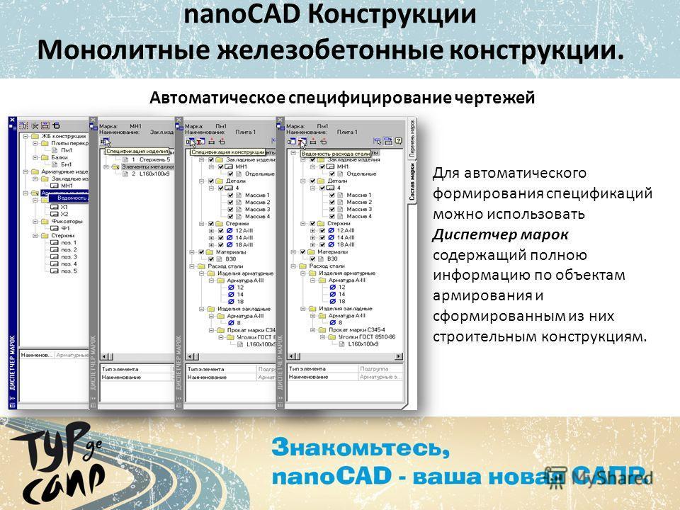 Автоматическое специфицирование чертежей Для автоматического формирования спецификаций можно использовать Диспетчер марок содержащий полною информацию по объектам армирования и сформированным из них строительным конструкциям. nanoCAD Конструкции Моно