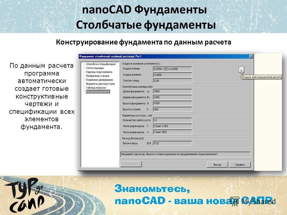 nanoCAD Фундаменты Столбчатые фундаменты Конструирование фундамента по данным расчета По данным расчета программа автоматически создает готовые конструктивные чертежи и спецификации всех элементов фундамента.