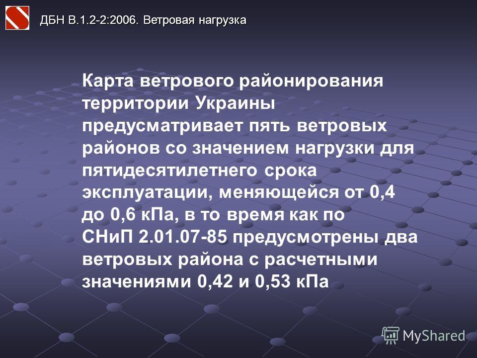 Карта ветрового районирования территории Украины предусматривает пять ветровых районов со значением нагрузки для пятидесятилетнего срока эксплуатации, меняющейся от 0,4 до 0,6 кПа, в то время как по СНиП 2.01.07-85 предусмотрены два ветровых района с
