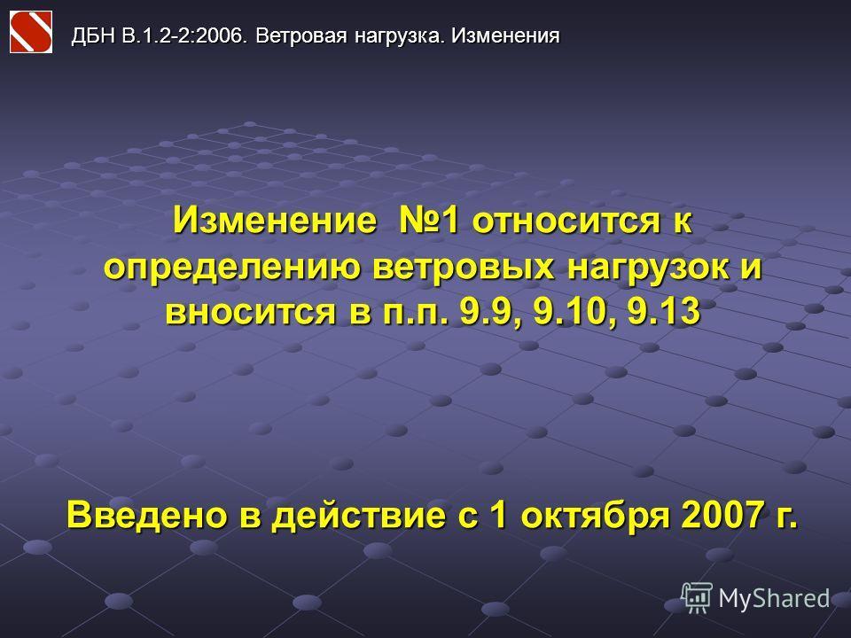 ДБН В.1.2-2:2006. Ветровая нагрузка. Изменения Изменение 1 относится к определению ветровых нагрузок и вносится в п.п. 9.9, 9.10, 9.13 Введено в действие с 1 октября 2007 г.