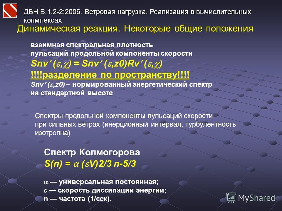 ДБН В.1.2-2:2006. Ветровая нагрузка. Реализация в вычислительных копмлексах Динамическая реакция. Некоторые общие положения взаимная спектральная плотность пульсаций продольной компоненты скорости Snv (, ) = Snv (,z0)Rv (, ) !!!!разделение по простра