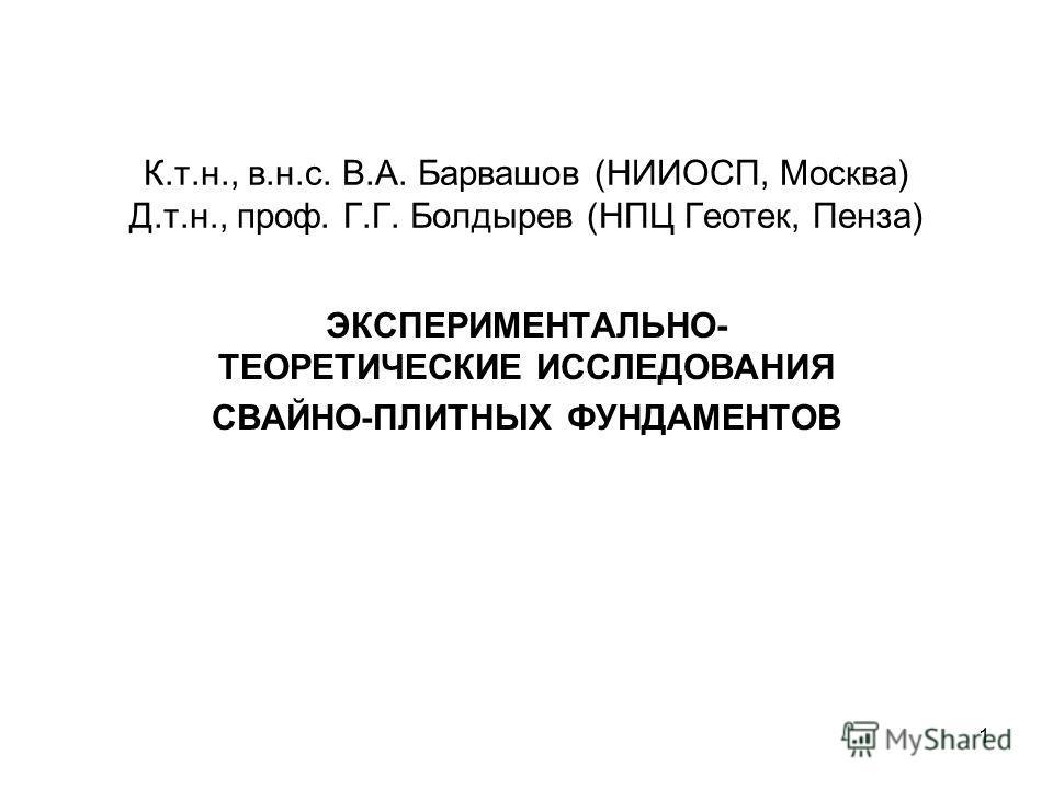 К.т.н., в.н.с. В.А. Барвашов (НИИОСП, Москва) Д.т.н., проф. Г.Г. Болдырев (НПЦ Геотек, Пенза) ЭКСПЕРИМЕНТАЛЬНО- ТЕОРЕТИЧЕСКИЕ ИССЛЕДОВАНИЯ СВАЙНО-ПЛИТНЫХ ФУНДАМЕНТОВ 1