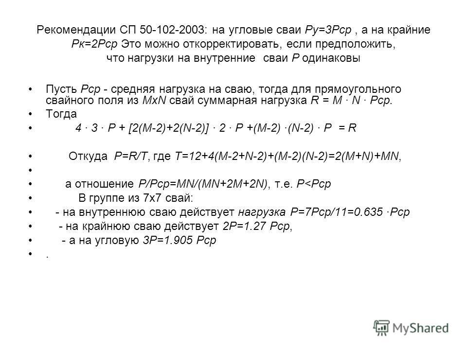 Рекомендации СП 50-102-2003: на угловые сваи Pу=3Рср, а на крайние Рк=2Рср Это можно откорректировать, если предположить, что нагрузки на внутренние сваи Р одинаковы Пусть Pср - средняя нагрузка на сваю, тогда для прямоугольного свайного поля из MxN