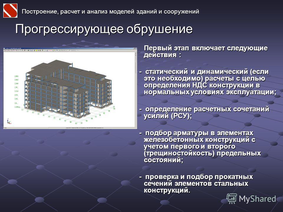 Построение, расчет и анализ моделей зданий и сооружений Прогрессирующее обрушение Первый этап включает следующие действия : - статический и динамический (если это необходимо) расчеты с целью определения НДС конструкции в нормальных условиях эксплуата