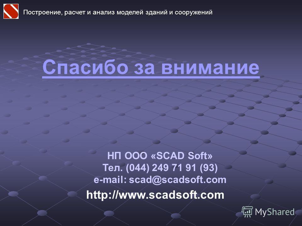 Спасибо за внимание http://www.scadsoft.com НП ООО «SCAD Soft» Тел. (044) 249 71 91 (93) e-mail: scad@scadsoft.com Построение, расчет и анализ моделей зданий и сооружений