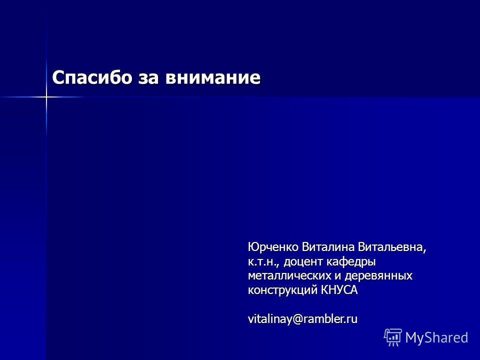 Спасибо за внимание Юрченко Виталина Витальевна, к.т.н., доцент кафедры металлических и деревянных конструкций КНУСА vitalinay@rambler.ru