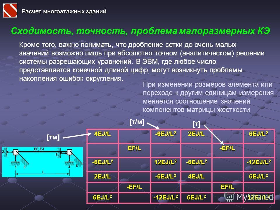 Расчет многоэтажных зданий Сходимость, точность, проблема малоразмерных КЭ Кроме того, важно понимать, что дробление сетки до очень малых значений возможно лишь при абсолютно точном (аналитическом) решении системы разрешающих уравнений. В ЭВМ, где лю