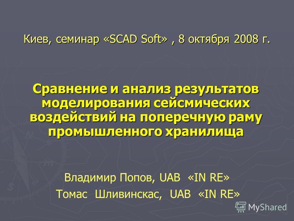 Cравнение и анализ результатов моделирования сейсмических воздействий на поперечную раму промышленного хранилища Владимир Попов, UAB «IN RE» Томас Шливинскас, UAB «IN RE» Киев, cеминар «SCAD Soft», 8 октября 2008 г.