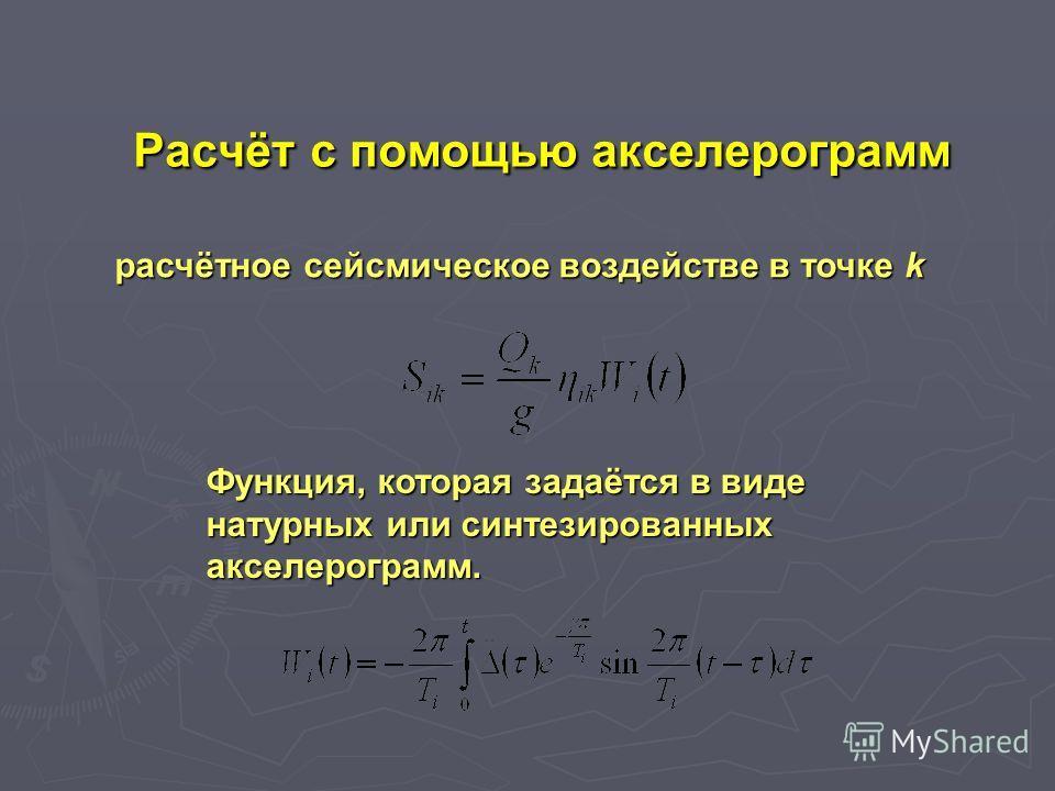 расчётное cейсмическое воздействе в точкe k Pасчёт с помощью акселерограмм Функция, которая задаётся в виде натурных или синтезированных акселерограмм.