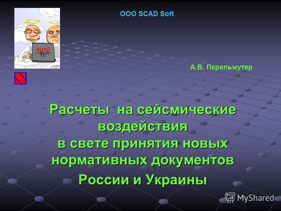 Расчеты на сейсмические воздействия в свете принятия новых нормативных документов России и Украины ООО SCAD Soft А.В. Перельмутер