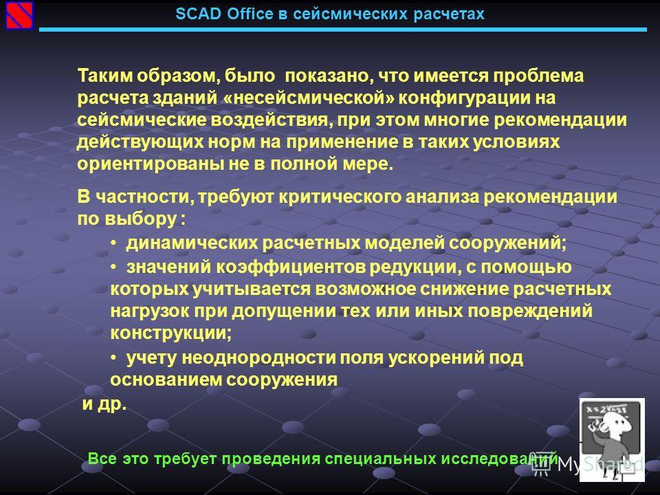 SCAD Office в сейсмических расчетах Таким образом, было показано, что имеется проблема расчета зданий «несейсмической» конфигурации на сейсмические воздействия, при этом многие рекомендации действующих норм на применение в таких условиях ориентирован