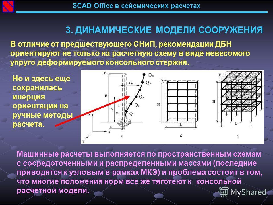 SCAD Office в сейсмических расчетах 3. ДИНАМИЧЕСКИЕ МОДЕЛИ СООРУЖЕНИЯ В отличие от предшествующего СНиП, рекомендации ДБН ориентируют не только на расчетную схему в виде невесомого упруго деформируемого консольного стержня. Машинные расчеты выполняет