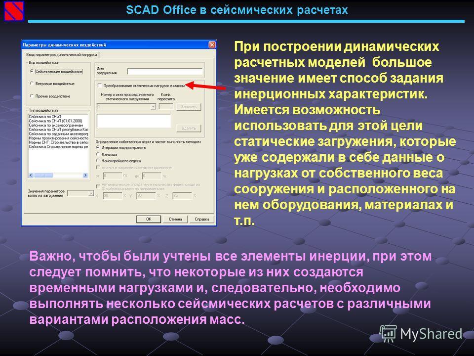 SCAD Office в сейсмических расчетах При построении динамических расчетных моделей большое значение имеет способ задания инерционных характеристик. Имеется возможность использовать для этой цели статические загружения, которые уже содержали в себе дан