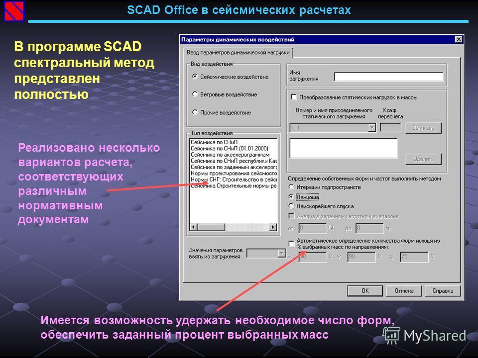 Реализовано несколько вариантов расчета, соответствующих различным нормативным документам Имеется возможность удержать необходимое число форм, обеспечить заданный процент выбранных масс SCAD Office в сейсмических расчетах В программе SCAD спектральны